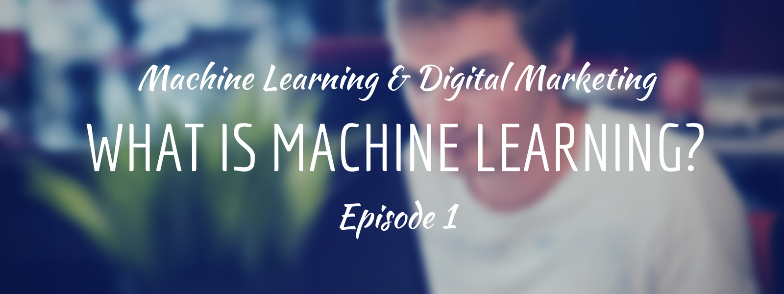 Machine Learning & Digital Marketing: What is Machine Learning?